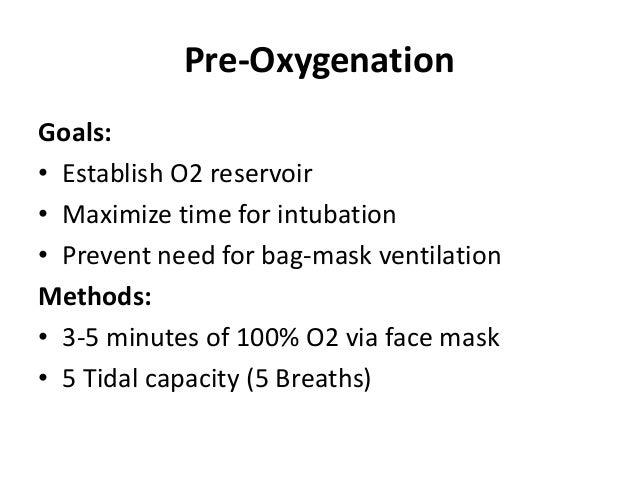 Pre-Oxygenation Goals: • Establish O2 reservoir • Maximize time for intubation • Prevent need for bag-mask ventilation Met...