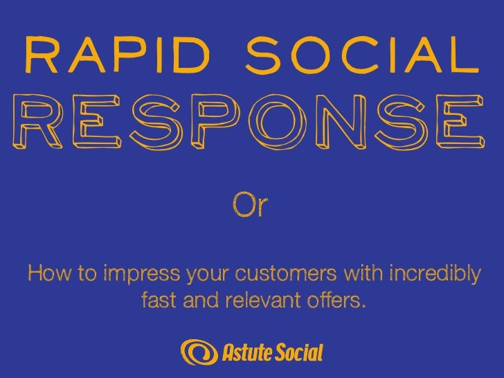 Rapid SocialResponse                    OrHow to impress your customers with incredibly          fast and relevant offers.