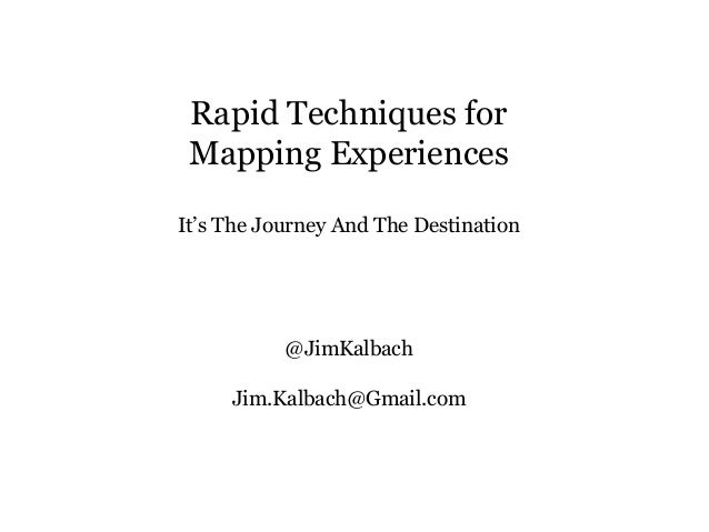 Rapid Techniques for Mapping Experiences It's The Journey And The Destination @JimKalbach Jim.Kalbach@Gmail.com