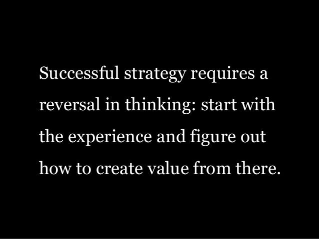 Successful strategy requires a reversal in thinking: start with the experience and figure out how to create value from the...
