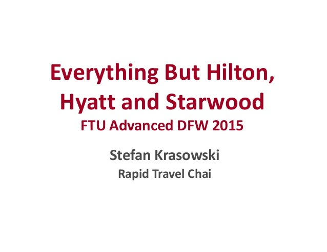 Everything But Hilton, Hyatt and Starwood FTU Advanced DFW 2015FTU Advanced DFW 2015 Stefan Krasowski Rapid Travel Chai