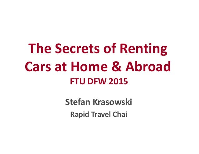 The Secrets of Renting Cars at Home & Abroad FTU DFW 2015 The Secrets of Renting Cars at Home & Abroad FTU DFW 2015 Stefan...