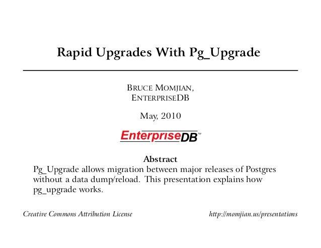 Rapid Upgrades With Pg_Upgrade BRUCE MOMJIAN, ENTERPRISEDB May, 2010 Abstract Pg_Upgrade allows migration between major re...