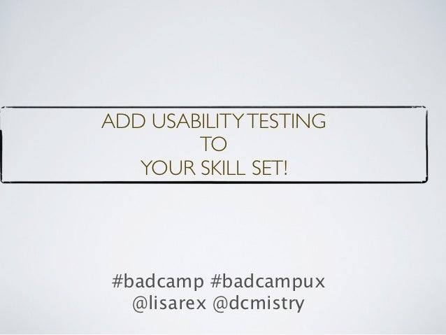 ADD USABILITY TESTING        TO   YOUR SKILL SET!#badcamp #badcampux  @lisarex @dcmistry
