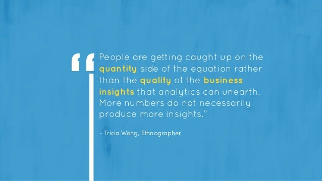 - Tricia Wang, Ethnographer People are getting caught up on the quantity side of the equation rather than the quality of t...