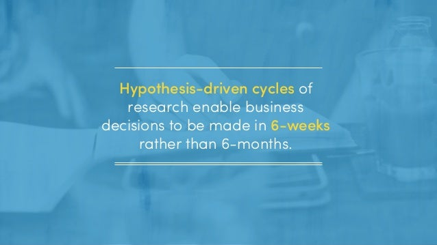 Hypothesis-driven cycles of research enable business decisions to be made in 6-weeks rather than 6-months.