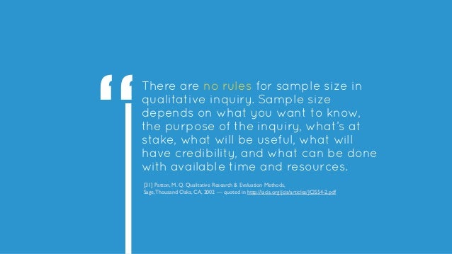 There are no rules for sample size in qualitative inquiry. Sample size depends on what you want to know, the purpose of th...