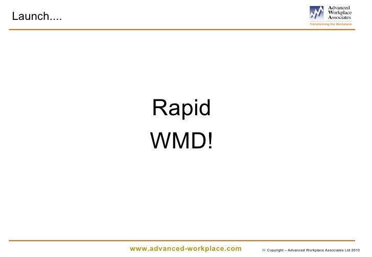Launch.... <ul><li>Rapid </li></ul><ul><li>WMD! </li></ul>  Copyright – Advanced Workplace Associates Ltd 2010