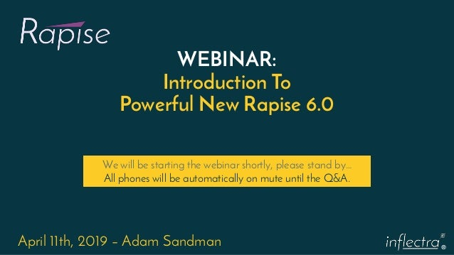 ® WEBINAR: Introduction To Powerful New Rapise 6.0 April 11th, 2019 – Adam Sandman We will be starting the webinar shortly...
