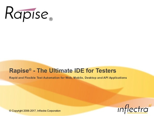 © Copyright 2006-2017, Inflectra Corporation Rapise® - The Ultimate IDE for Testers Rapid and Flexible Test Automation for...