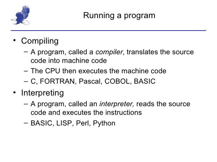 Running a program <ul><li>Compiling </li></ul><ul><ul><li>A program, called a  compiler , translates the source code into ...
