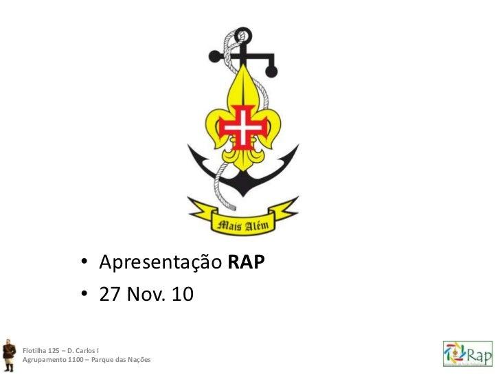 • Apresentação RAP                • 27 Nov. 10Flotilha 125 – D. Carlos IAgrupamento 1100 – Parque das Nações