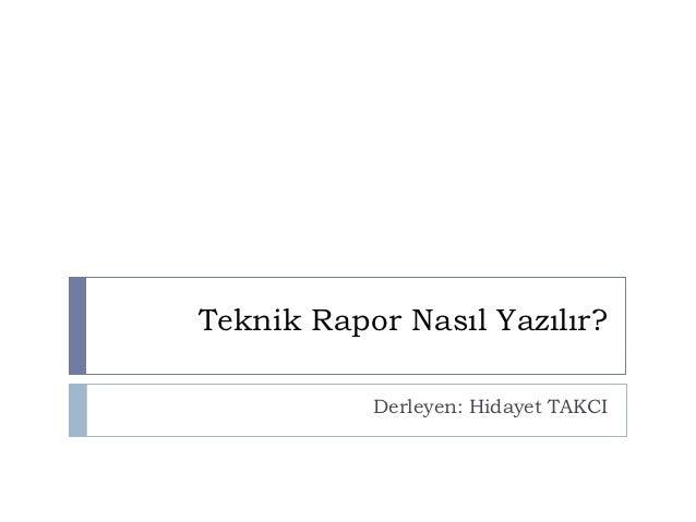 Teknik Rapor Nasıl Yazılır?           Derleyen: Hidayet TAKCI