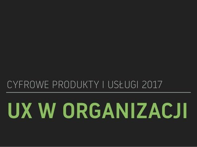 UX W ORGANIZACJI CYFROWE PRODUKTY I USŁUGI 2017