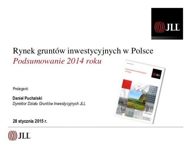 28 stycznia 2015 r. Daniel Puchalski Dyrektor Działu Gruntów Inwestycyjnych JLL Rynek gruntów inwestycyjnych w Polsce Pods...