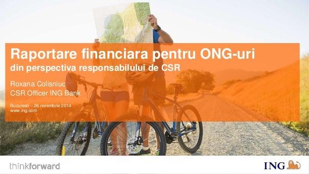 Raportare financiara pentru ONG-uri  din perspectiva responsabilului de CSR  Roxana Colisniuc  CSR Officer ING Bank  Bucur...
