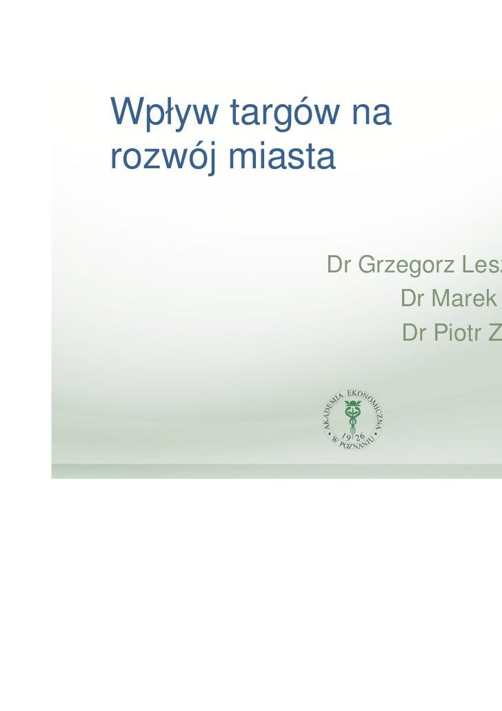 Wpływ targów narozwój miasta           Dr Grzegorz Leszczyński                 Dr Marek Zieliński                 Dr Piotr...