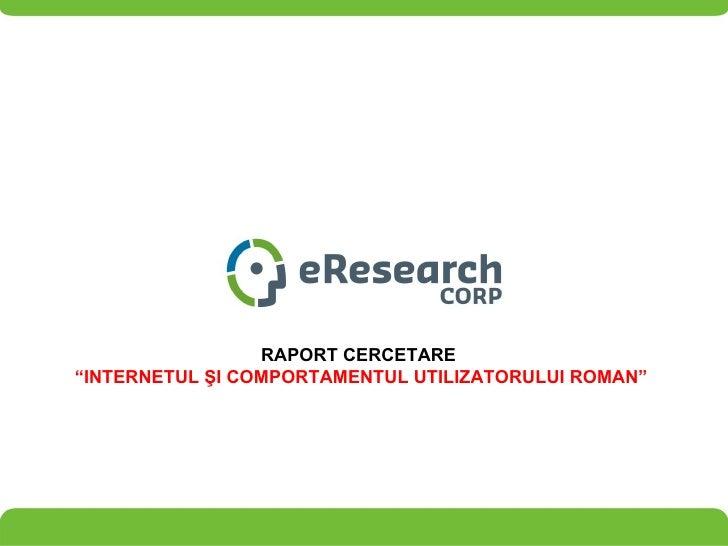 """RAPORT CERCETARE  """" INTERNETUL  ŞI COMPORTAMENTUL UTILIZATORULUI ROMAN """""""