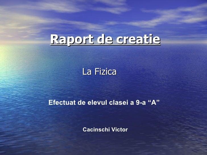 """Raport de creatie La Fizica  Efectuat de elevul clasei a 9-a """"A"""" Cacinschi Victor"""