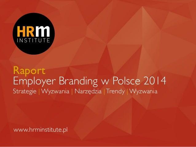 Raport Employer Branding w Polsce 2014 Strategie | Wyzwania | Narzędzia |Trendy | Wyzwania www.hrminstitute.pl