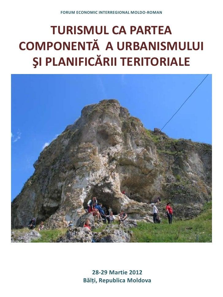 FORUM ECONOMIC INTERREGIONAL MOLDO-ROMAN      TURISMUL CA PARTEACOMPONENTĂ A URBANISMULUI  ŞI PLANIFICĂRII TERITORIALE    ...