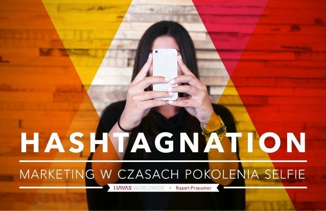 HASHTAGNATION  MARKETING W CZASACH POKOLENIA SELFIE  Raport Prosumer