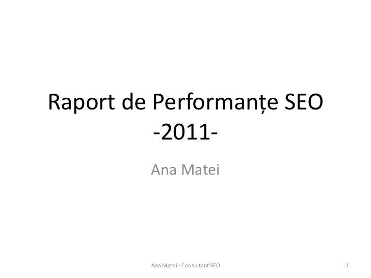 Raport de Performanțe SEO          -2011-         Ana Matei         Ana Matei - Consultant SEO   1