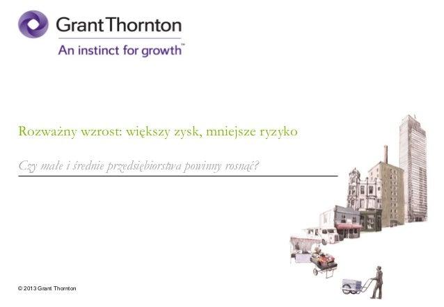 Rozważny wzrost: większy zysk, mniejsze ryzykoCzy małe i średnie przedsiębiorstwa powinny rosnąć?© 2013 Grant Thornton