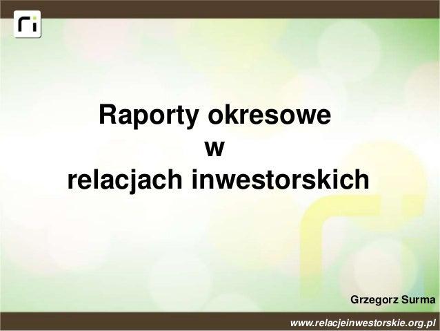 Raporty okresowe w relacjach inwestorskich Grzegorz Surma www.relacjeinwestorskie.org.pl