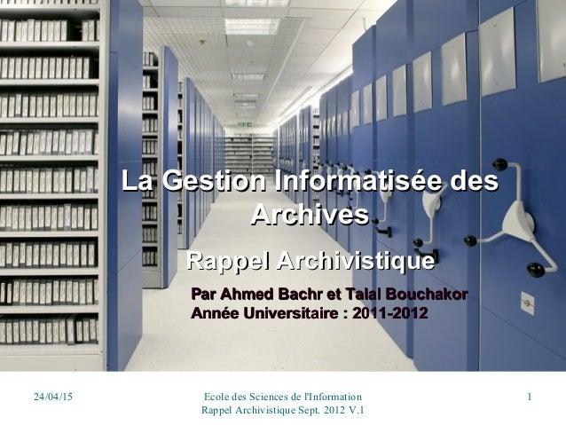 24/04/15 Ecole des Sciences de l'Information Rappel Archivistique Sept. 2012 V.1 1 La Gestion Informatisée desLa Gestion I...