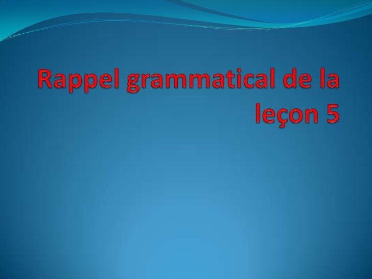 Rappelgrammatical de laleçon 5<br />
