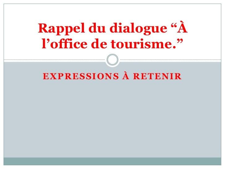"""Expressions à retenir<br />Rappel du dialogue """"À l'office de tourisme.""""<br />"""
