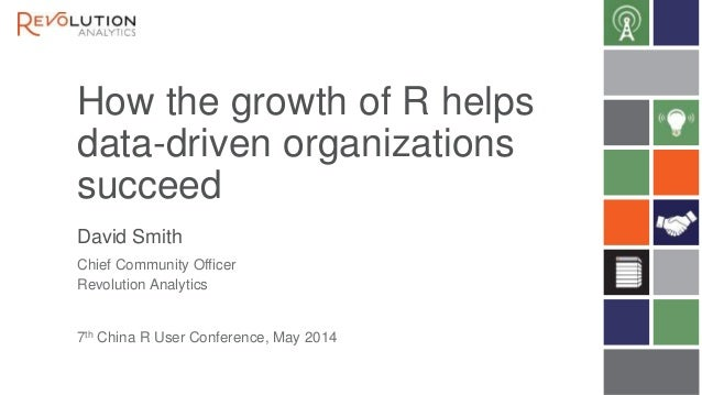 How the growth of R helps data-driven organizations succeed David Smith 7th China R User Conference, May 2014 Chief Commun...