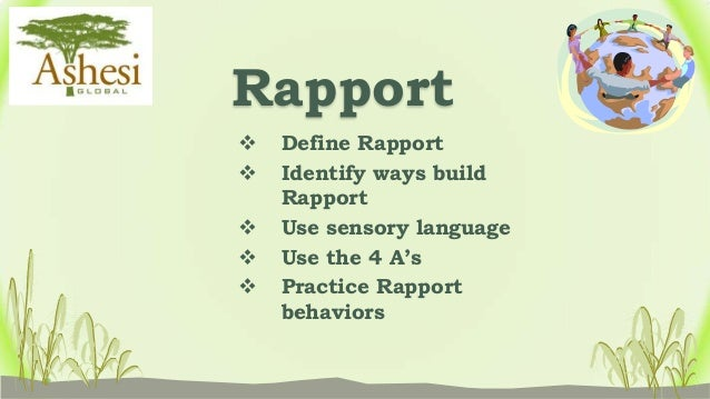 Rapport   Define Rapport   Identify ways build    Rapport   Use sensory language   Use the 4 A's   Practice Rapport  ...