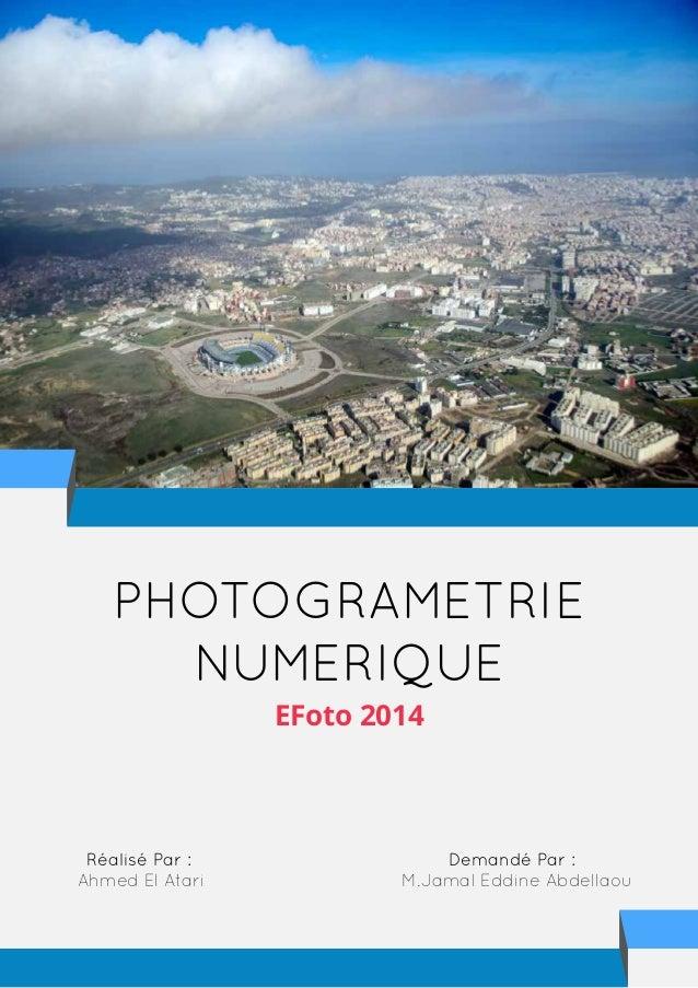 PHOTOGRAMETRIE NUMERIQUE EFoto 2014 Réalisé Par : Ahmed El Atari Demandé Par : M.Jamal Eddine Abdellaou