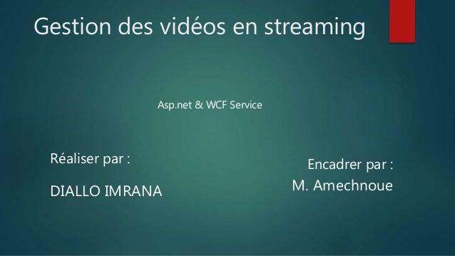 Gestion des vidéos en streaming Asp.net & WCF Service Réaliser par : DIALLO IMRANA Encadrer par : M. Amechnoue