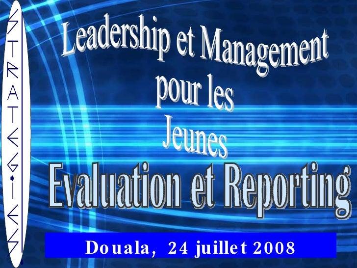 Leadership et Management  pour les  Jeunes  Douala,  24 juillet 2008 Evaluation et Reporting
