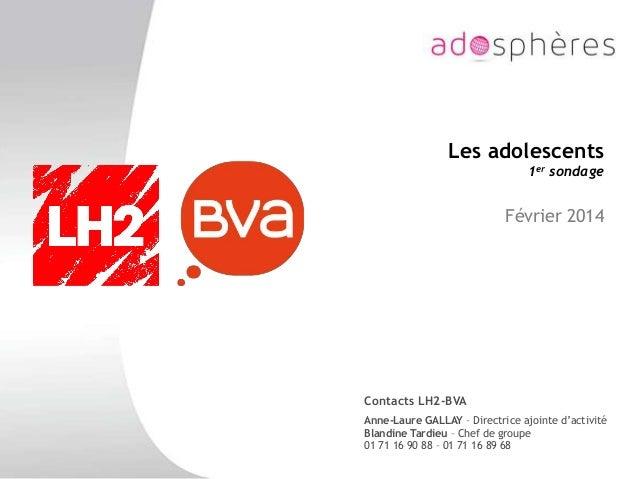 Les adolescents 1er sondage Février 2014 Contacts LH2-BVA Anne-Laure GALLAY – Directrice ajointe d'activité Blandine Tardi...