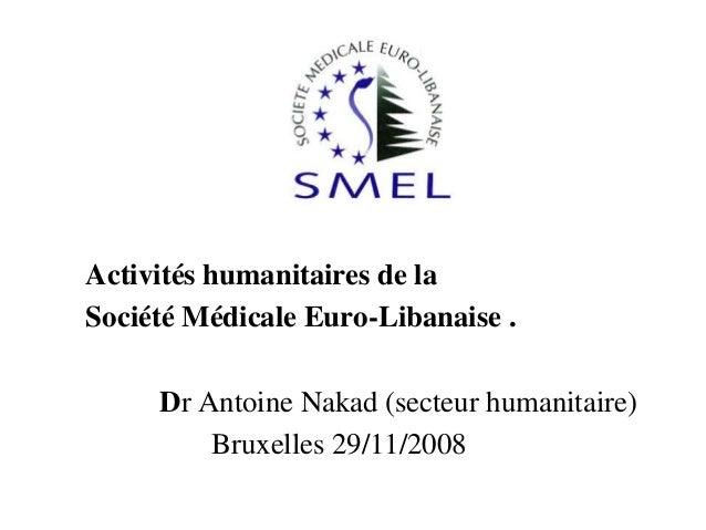 Activités humanitaires de la Société Médicale Euro-Libanaise . Dr Antoine Nakad (secteur humanitaire) Bruxelles 29/11/2008