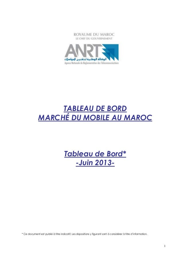 1 TABLEAU DE BORD MARCHÉ DU MOBILE AU MAROC Tableau de Bord* -Juin 2013- * Ce document est publié à titre indicatif. Les d...