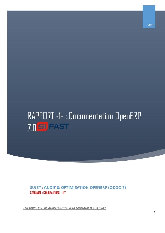 1 RAPPORT -1- : Documentation OpenERP 7.0 2015 SUJET : AUDIT & OPTIMISATION OPENERP (ODOO 7) STAGIAIRE : KOUBAA FIRAS - II...
