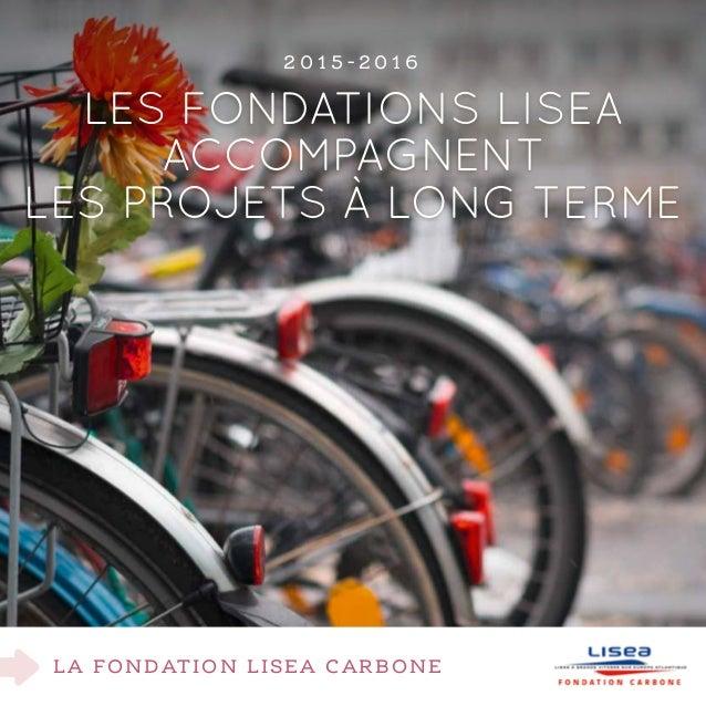 La fondation lisEa carbone Les Fondations LISEA accompagnent les projets à long terme 2 0 1 5 - 2 0 1 6