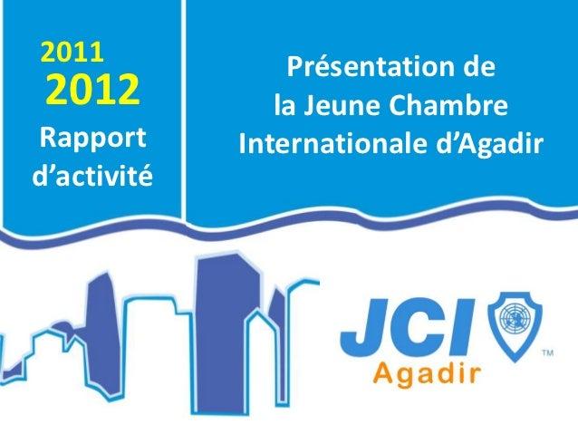 2011                 Présentation de2012                la Jeune ChambreRapport          Internationale d'Agadird'activité...
