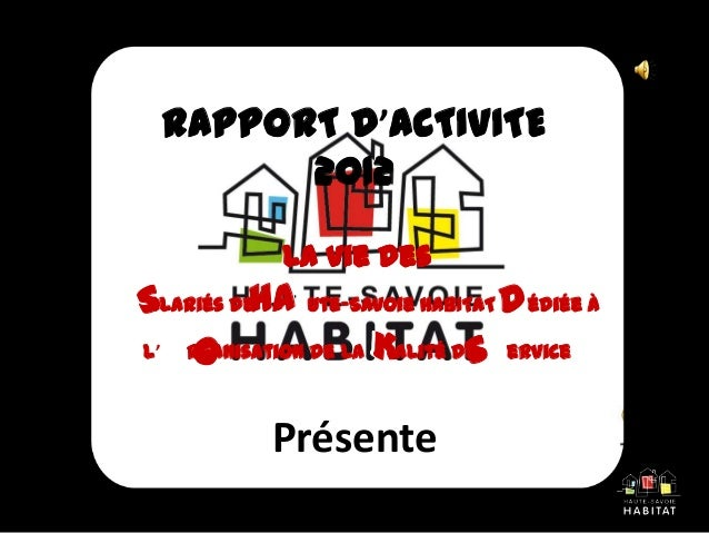 RAPPORT D'ACTIVITE2012PrésenteLa vie desSalariés de HAute-Savoie HABITAT Dédiée àl'Organisation de la Kalité de ServiceS H...