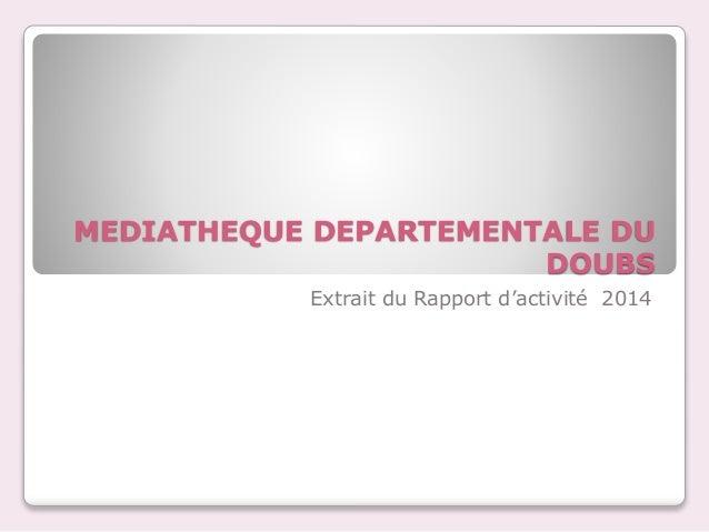 MEDIATHEQUE DEPARTEMENTALE DU DOUBS Extrait du Rapport d'activité 2014