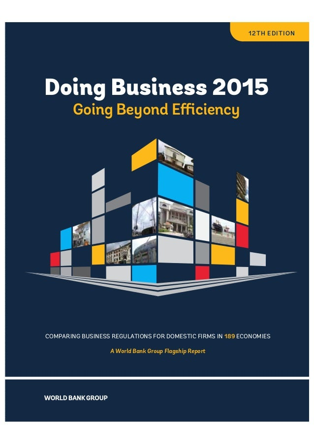 Doing Business 2015  Going Beyond Efficiency  COMPARING BUSINESS REGULATIONS FOR DOMESTIC FIRMS IN 189 ECONOMIES  A World ...