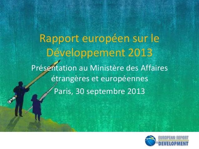 Rapport européen sur le Développement 2013 Présentation au Ministère des Affaires étrangères et européennes Paris, 30 sept...