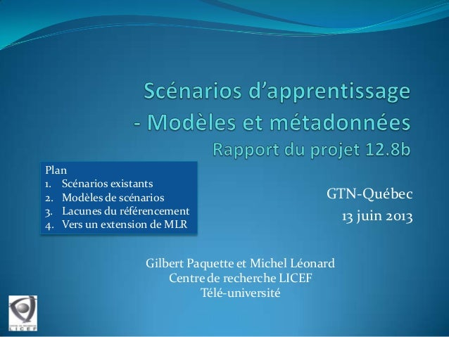 GTN-Québec 13 juin 2013 Gilbert Paquette et Michel Léonard Centre de recherche LICEF Télé-université Plan 1. Scénarios exi...