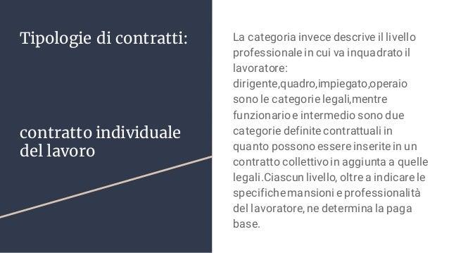 Tipologie di contratti: contratto individuale del lavoro La categoria invece descrive il livello professionale in cui va i...