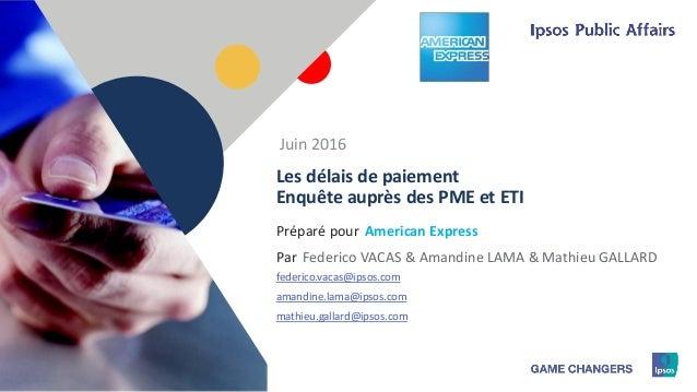 1 Préparé pour Par Les délais de paiement Enquête auprès des PME et ETI American Express Juin 2016 Federico VACAS & Amandi...